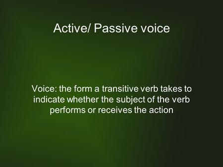 Active/ Passive voice Voice: the form a transitive verb takes to indicate whether the subject of the verb performs or receives the action.