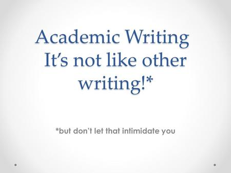 Academic Writing It's not like other writing!* *but don't let that intimidate you.