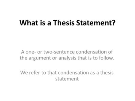 What is a Thesis Statement? A one- or two-sentence condensation of the argument or analysis that is to follow. We refer to that condensation as a thesis.
