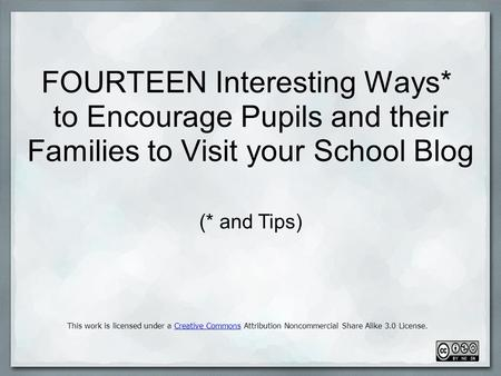 FOURTEEN Interesting Ways* to Encourage Pupils and their Families to Visit your School Blog This work is licensed under a Creative Commons Attribution.