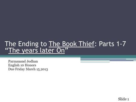 "The Ending to The Book Thief: Parts 1-7 ""The years later On"" Parmanand Jodhan English 10 Honors Due Friday March 15,2013 Slide 1 The Ending to The Book."
