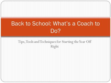 Tips, Tools and Techniques for Starting the Year Off Right Back to School: What's a Coach to Do?