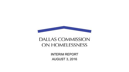 INTERIM REPORT AUGUST 3, 2016. Background  1-45 Tent Encampment Closure  Formation of Commission  Composition of Commission 40 Volunteers Support Organizations.