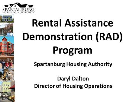 Rental Assistance Demonstration (RAD) Program Spartanburg Housing Authority Daryl Dalton Director of Housing Operations.