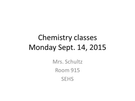 Chemistry classes Monday Sept. 14, 2015 Mrs. Schultz Room 915 SEHS.