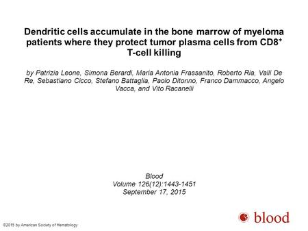 Dendritic cells accumulate in the bone marrow of myeloma patients where they protect tumor plasma cells from CD8 + T-cell killing by Patrizia Leone, Simona.