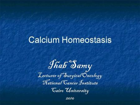Calcium Homeostasis Ihab Samy Lecturer of Surgical Oncology National Cancer Institute Cairo University 2010 Ihab Samy Lecturer of Surgical Oncology National.