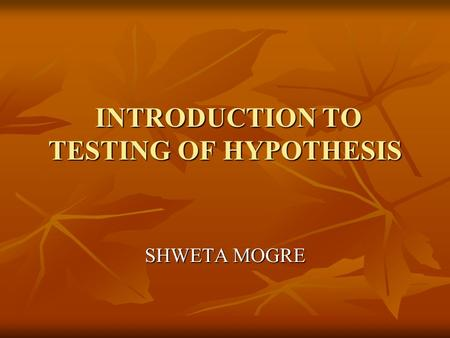 INTRODUCTION TO TESTING OF HYPOTHESIS INTRODUCTION TO TESTING OF HYPOTHESIS SHWETA MOGRE.