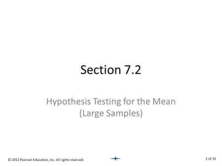 Section 7.2 Hypothesis Testing for the Mean (Large Samples) © 2012 Pearson Education, Inc. All rights reserved. 1 of 31.