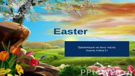 Презентация: на тему- пасха. Ильина Алёна 5 г. Easter is celebrated every spring. It is always celebrated on Sunday. Easter has its roots in many traditions.