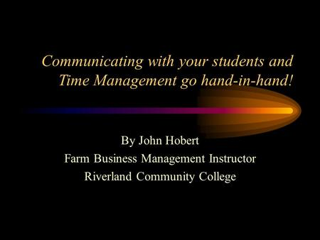 Communicating with your students and Time Management go hand-in-hand! By John Hobert Farm Business Management Instructor Riverland Community College.