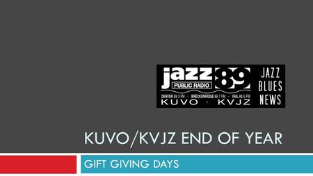 KUVO/KVJZ END OF YEAR GIFT GIVING DAYS. GIVING IN DECEMBER on KUVO/KVJZ December DRIVE 4 DAYS MONTH of December 2010$29,017 2009$29,579 2008$18,748 2007$11,573.