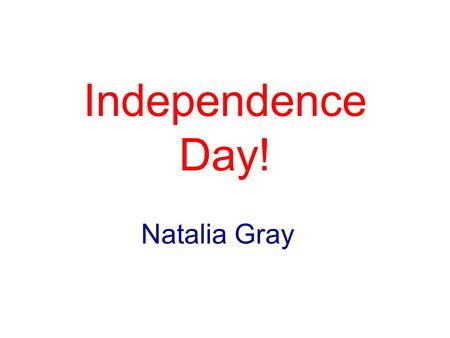 Independence Day! Natalia Gray. Declaration of Independence Adopted on July 4 th 1776 What did it do? -Declared that the United States' 13 original colonies.