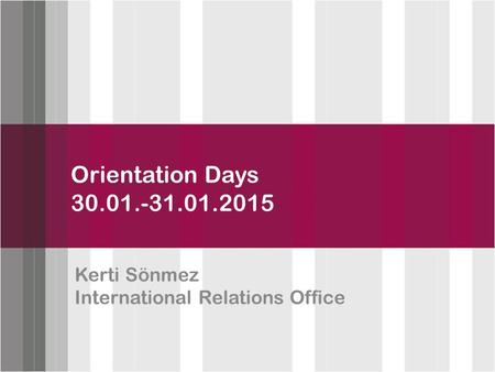 Click to edit Master title style Orientation Days 30.01.-31.01.2015 Kerti Sönmez International Relations Office.