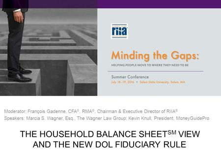 THE HOUSEHOLD BALANCE SHEET SM VIEW AND THE NEW DOL FIDUCIARY RULE Moderator: François Gadenne, CFA ®, RMA ®, Chairman & Executive Director of RIIA ® Speakers: