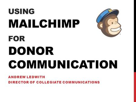 USING MAILCHIMP FOR DONOR COMMUNICATION ANDREW LEDWITH DIRECTOR OF COLLEGIATE COMMUNICATIONS.