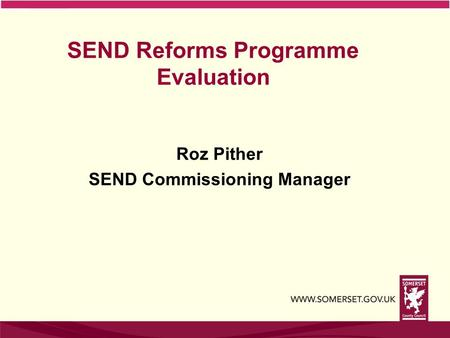 SEND Reforms Programme Evaluation Roz Pither SEND Commissioning Manager.
