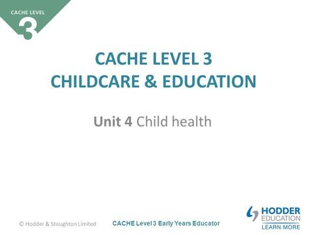CACHE Level 3 Early Years Educator CACHE LEVEL 3 CHILDCARE & EDUCATION Unit 4 Child health © Hodder & Stoughton Limited.