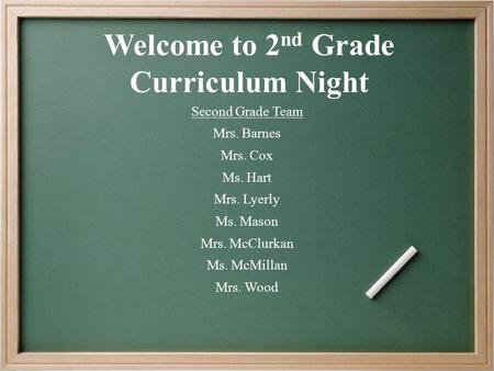 Welcome to 2 nd Grade Curriculum Night Second Grade Team Mrs. Barnes Mrs. Cox Ms. Hart Mrs. Lyerly Ms. Mason Mrs. McClurkan Ms. McMillan Mrs. Wood.