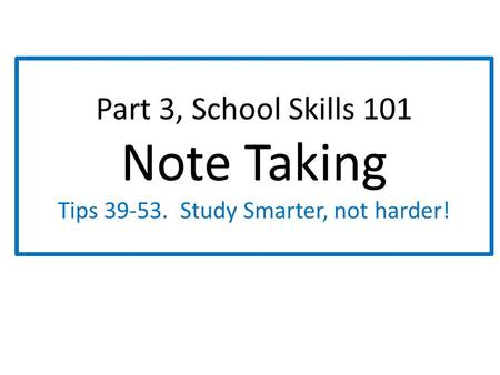Part 3, School Skills 101 Note Taking Tips 39-53. Study Smarter, not harder!
