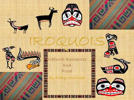 IROQUOIS Natural Recourses and Food By Ashley Genzlinger.