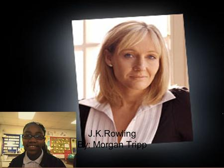 J.K.Rowling By: Morgan Tripp. About J.K.Rowling Joanne Kathleen Rowling (Rolling) was born in the summer of 1965 (July 31 st ) at Yate General Hospital.