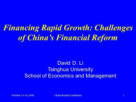 October 13-14, 2006China-Russia Conference1 Financing Rapid Growth: Challenges of China's Financial Reform David D. Li Tsinghua University School of Economics.