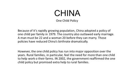 CHINA One Child Policy Because of it's rapidly growing population, China adopted a policy of one child per family in 1979. The country also outlawed early.