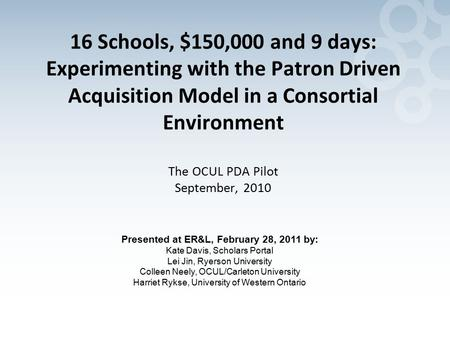 16 Schools, $150,000 and 9 days: Experimenting with the Patron Driven Acquisition Model in a Consortial Environment The OCUL PDA Pilot September, 2010.