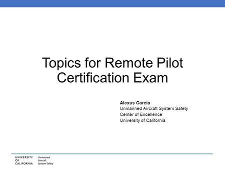 Topics for Remote Pilot Certification Exam Alexus Garcia Unmanned Aircraft System Safety Center of Excellence University of California.