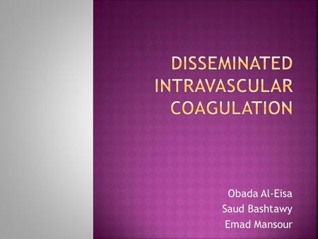 Obada Al-Eisa Saud Bashtawy Emad Mansour.  It is an acquired condition characterized by massive activation of the coagulation system.  It is always.