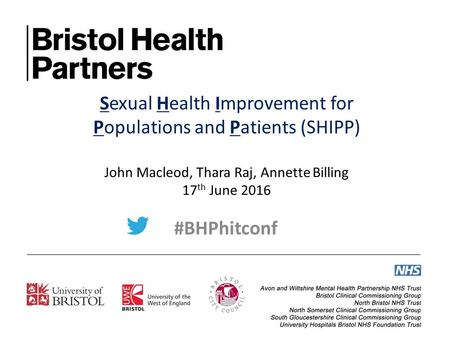 Sexual Health Improvement for Populations and Patients (SHIPP) John Macleod, Thara Raj, Annette Billing 17 th June 2016 #BHPhitconf.