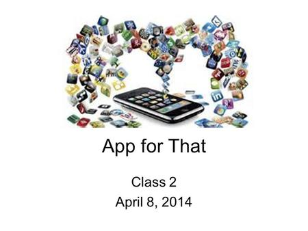 App for That Class 2 April 8, 2014. Introduction to Apps The History of Apps.