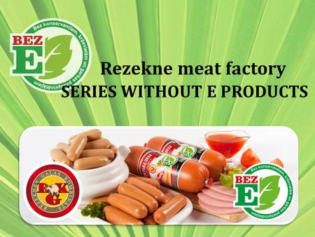 Rezekne meat factory SERIES WITHOUT E PRODUCTS. HISTORY OF DEVELOPMENT It is observed that lately consumers are increasingly started to think about how.