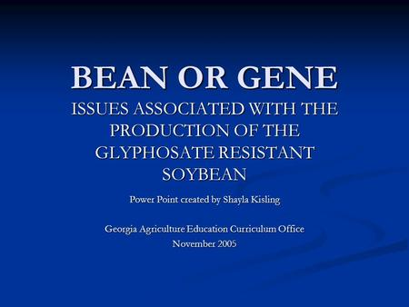 BEAN OR GENE ISSUES ASSOCIATED WITH THE PRODUCTION OF THE GLYPHOSATE RESISTANT SOYBEAN Power Point created by Shayla Kisling Georgia Agriculture Education.