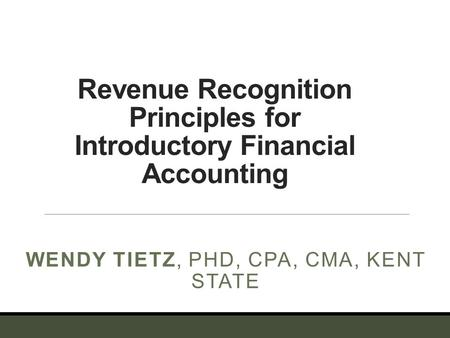 Revenue Recognition Principles for Introductory Financial Accounting WENDY TIETZ, PHD, CPA, CMA, KENT STATE.