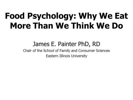 Food Psychology: Why We Eat More Than We Think We Do James E. Painter PhD, RD Chair of the School of Family and Consumer Sciences Eastern Illinois University.
