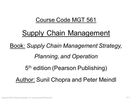 13-1 Copyright ©2013 Pearson Education, Inc. publishing as Prentice Hall. Course Code MGT 561 Supply Chain Management Book: Supply Chain Management Strategy,