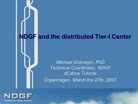 NDGF and the distributed Tier-I Center Michael Grønager, PhD Technical Coordinator, NDGF dCahce Tutorial Copenhagen, March the 27th, 2007.