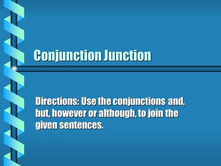 Conjunction Junction Directions: Use the conjunctions and, but, however or although, to join the given sentences.