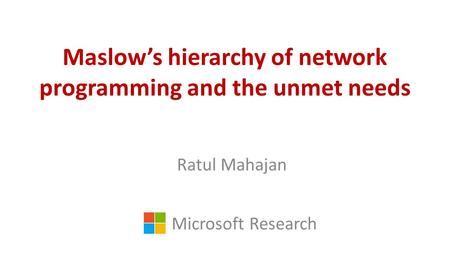 Maslow's hierarchy of network programming and the unmet needs Ratul Mahajan Microsoft Research.