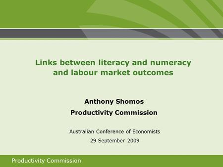 Productivity Commission Anthony Shomos Productivity Commission Australian Conference of Economists 29 September 2009 Links between literacy and numeracy.