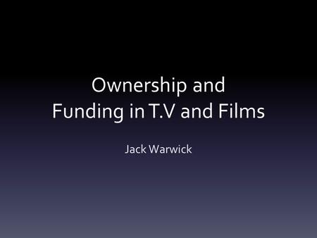 Ownership and Funding in T.V and Films Jack Warwick.
