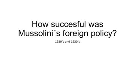 How succesful was Mussolini´s foreign policy? 1920´s and 1930´s.