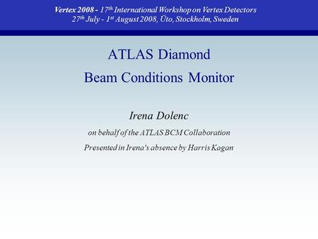 ATLAS Diamond Beam Conditions Monitor Irena Dolenc on behalf of the ATLAS BCM Collaboration Presented in Irena's absence by Harris Kagan Vertex 2008 -
