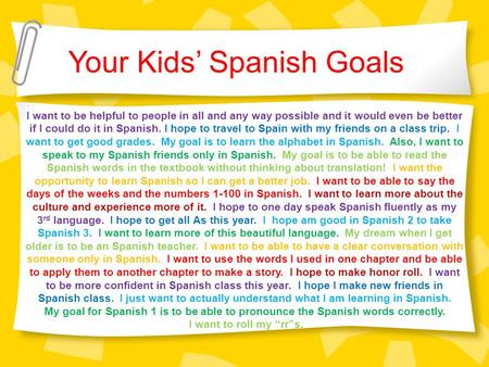 Your Kids' Spanish Goals I want to be helpful to people in all and any way possible and it would even be better if I could do it in Spanish. I hope to.