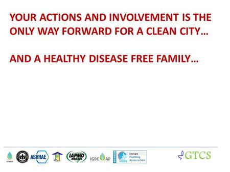 YOUR ACTIONS AND INVOLVEMENT IS THE ONLY WAY FORWARD FOR A CLEAN CITY… AND A HEALTHY DISEASE FREE FAMILY… GTCS.