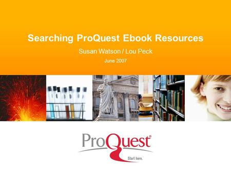 Searching ProQuest Ebook Resources Susan Watson / Lou Peck June 2007.