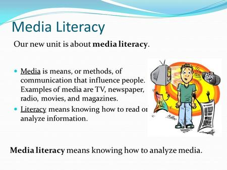 Media Literacy Media is means, or methods, of communication that influence people. Examples of media are TV, newspaper, radio, movies, and magazines. Literacy.