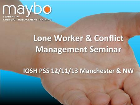 © Maybo Ltd 2006 0 Lone Worker & Conflict Management Seminar IOSH PSS 12/11/13 Manchester & NW Lone Worker & Conflict Management Seminar IOSH PSS 12/11/13.